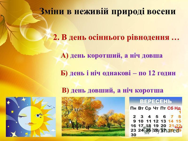 Зміни в неживій природі восени 2. В день осіннього рівнодення … А) день коротший, а ніч довша Б) день і ніч однакові – по 12 годин В) день довший, а ніч коротша
