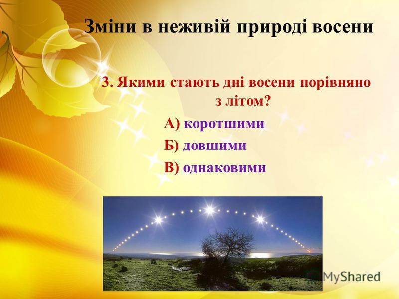 Зміни в неживій природі восени 3. Якими стають дні восени порівняно з літом? А) коротшими Б) довшими В) однаковими