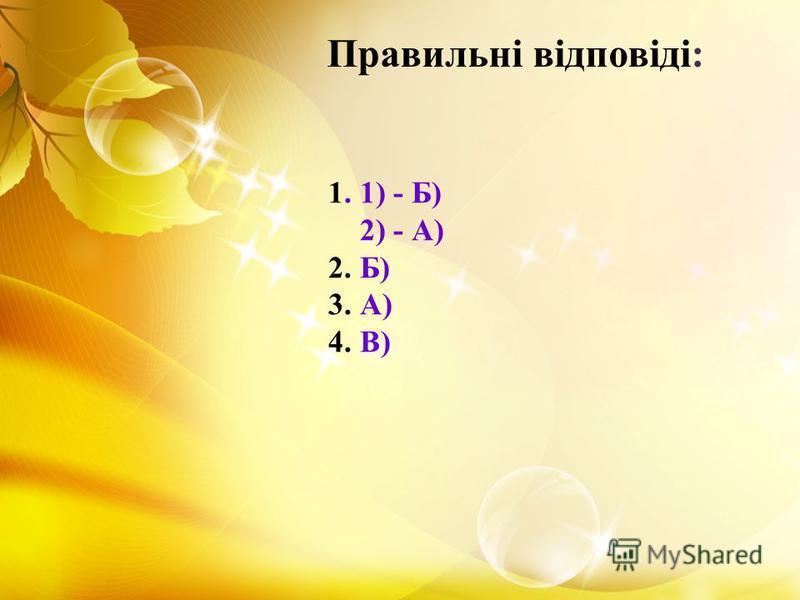 1. 1) - Б) 2) - А) 2. Б) 3. А) 4. В) Правильні відповіді: