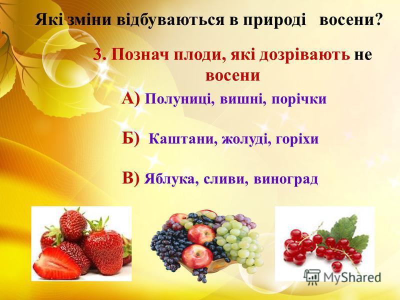3. Познач плоди, які дозрівають не восени А) Полуниці, вишні, порічки Б) Каштани, жолуді, горіхи В) Яблука, сливи, виноград