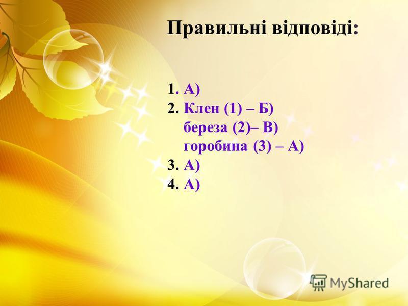 1. А) 2. Клен (1) – Б) береза (2)– В) горобина (3) – А) 3. А) 4. А) Правильні відповіді: