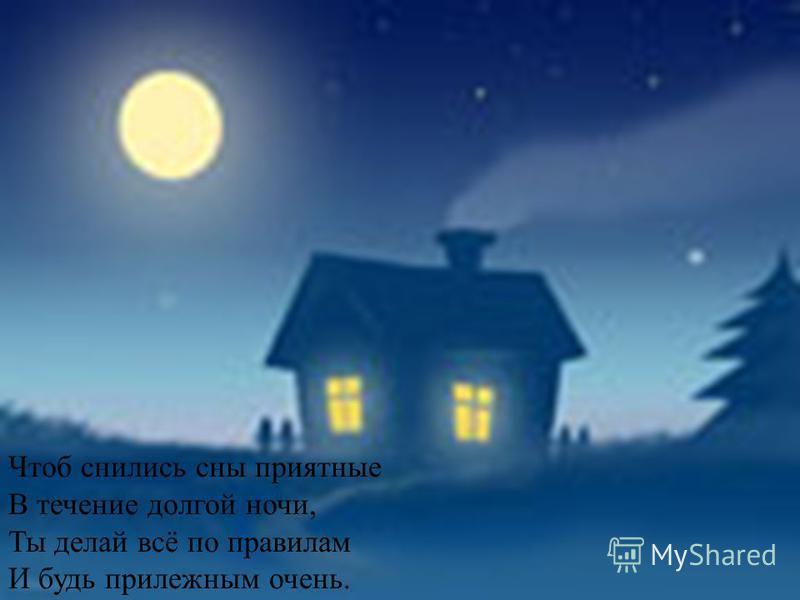 Чтоб снились сны приятные В течение долгой ночи, Ты делай всё по правилам И будь прилежным очень.