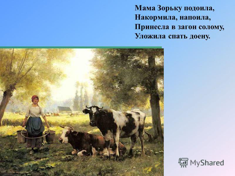 Мама Зорьку подоила, Накормила, напоила, Принесла в загон солому, Уложила спать доену.