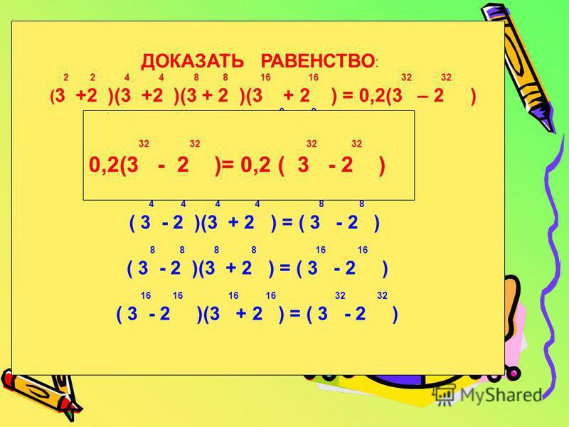 ДОКАЗАТЬ РАВЕНСТВО : 2 2 4 4 8 8 16 16 32 32 ( 3 +2 )(3 +2 )(3 + 2 )(3 + 2 ) = 0,2(3 – 2 ) 2 2 1 = 0,2(3 - 2 ) 2 2 2 2 4 4 ( 3 - 2 )(3 + 2 ) = ( 3 - 2 ) 4 4 4 4 8 8 ( 3 - 2 )(3 + 2 ) = ( 3 - 2 ) 8 8 8 8 16 16 ( 3 - 2 )(3 + 2 ) = ( 3 - 2 ) 16 16 16 16