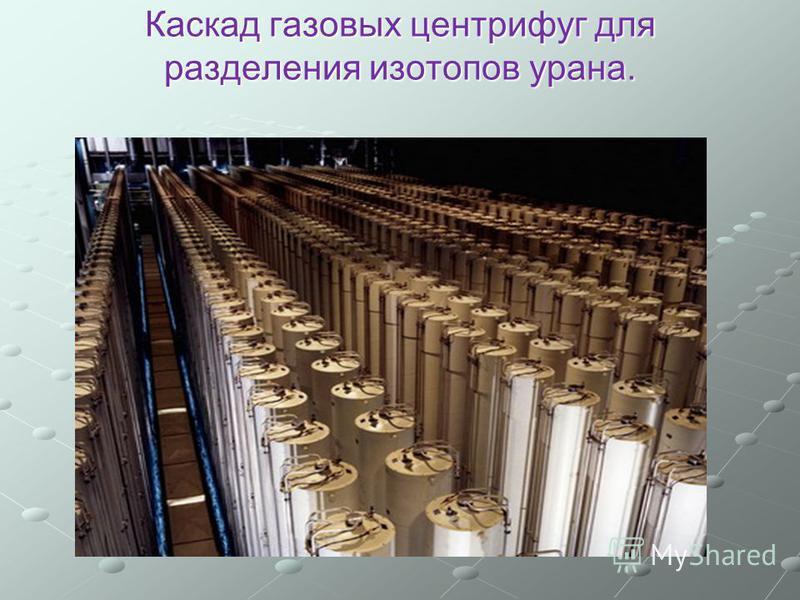 Каскад газовых центрифуг для разделения изотопов урана.