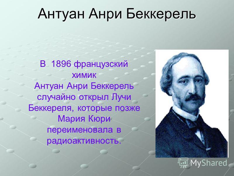 Антуан Анри Беккерель В 1896 французский химик Антуан Анри Беккерель случайно открыл Лучи Беккереля, которые позже Мария Кюри переименовала в радиоактивность.