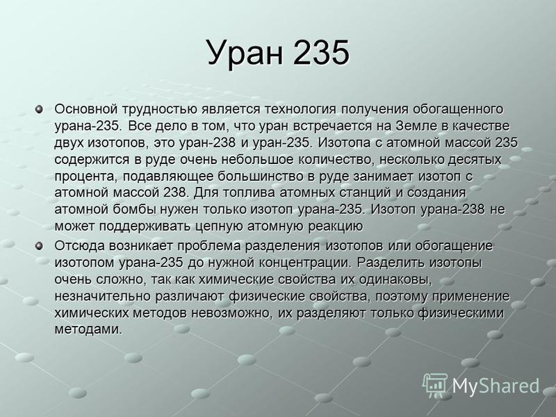 Уран 235 Основной трудностью является технология получения обогащенного урана-235. Все дело в том, что уран встречается на Земле в качестве двух изотопов, это уран-238 и уран-235. Изотопа с атомной массой 235 содержится в руде очень небольшое количес