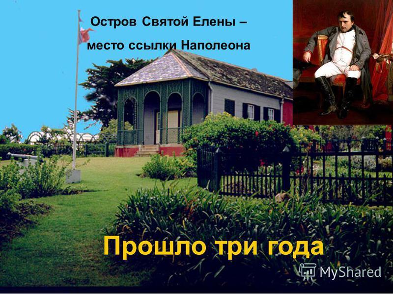 Прошло три года Остров Святой Елены – место ссылки Наполеона Прошло три года