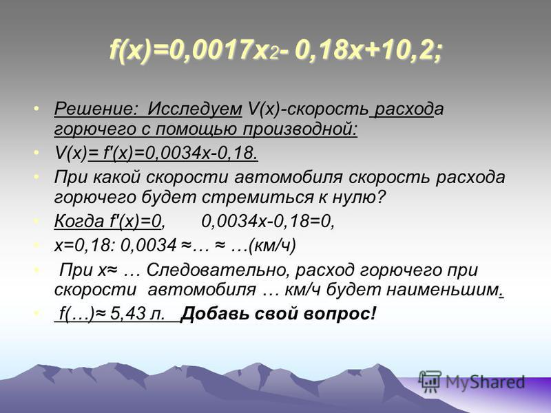 f(x)=0,0017 х 2 - 0,18 х+10,2; Решение: Исследуем V(х)-скорость расхода горючего с помощью производной: V(х)= f'(х)=0,0034 х-0,18. При какой скорости автомобиля скорость расхода горючего будет стремиться к нулю? Когда f'(х)=0, 0,0034 х-0,18=0, х=0,18