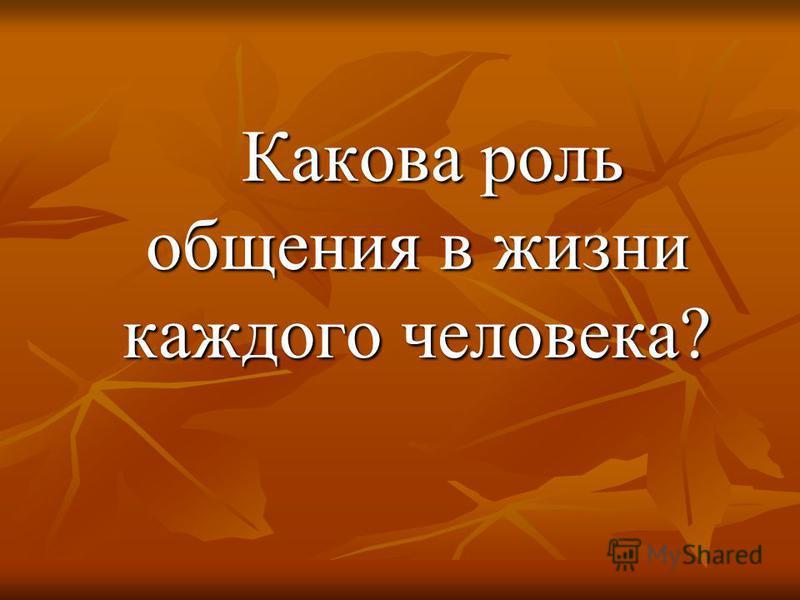 Какова роль общения в жизни каждого человека? Какова роль общения в жизни каждого человека?