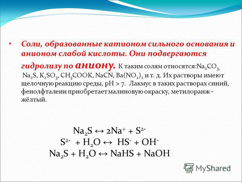Соли, образованные катионом сильного основания и анионом слабой кислоты. Они подвергаются гидролизу по аниону. К таким солям относятся:Na 2 CO 3, Na 2 S, K 2 SO 3, CH 3 COOK, NaCN, Ba(NO 2 ) 2 и т. д. Их растворы имеют щелочную реакцию среды, рН > 7.
