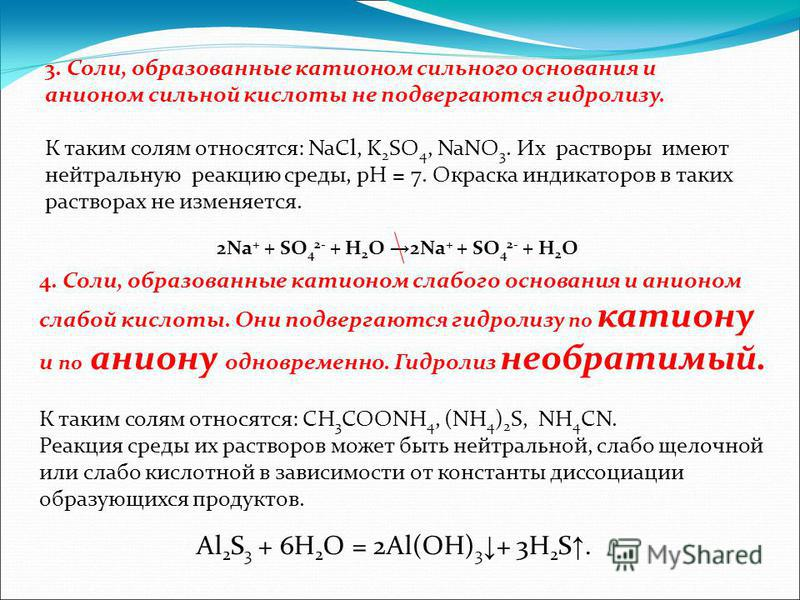 3. Соли, образованные катионом сильного основания и анионом сильной кислоты не подвергаются гидролизу. К таким солям относятся: NaCl, K 2 SO 4, NaNO 3. Их растворы имеют нейтральную реакцию среды, рН = 7. Окраска индикаторов в таких растворах не изме