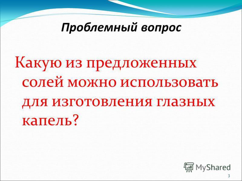 3 Проблемный вопрос Какую из предложенных солей можно использовать для изготовления глазных капель?