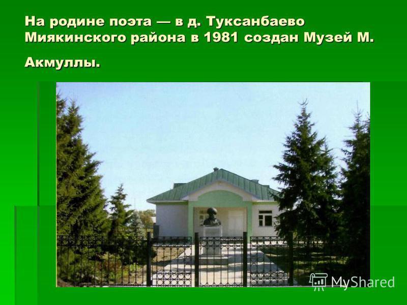 На родине поэта в д. Туксанбаево Миякинского района в 1981 создан Музей М. Акмуллы.