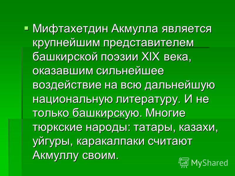 Мифтахетдин Акмулла является крупнейшим представителем башкирской поэзии XIX века, оказавшим сильнейшее воздействие на всю дальнейшую национальную литературу. И не только башкирскую. Многие тюркские народы: татары, казахи, уйгуры, каракалпаки считают