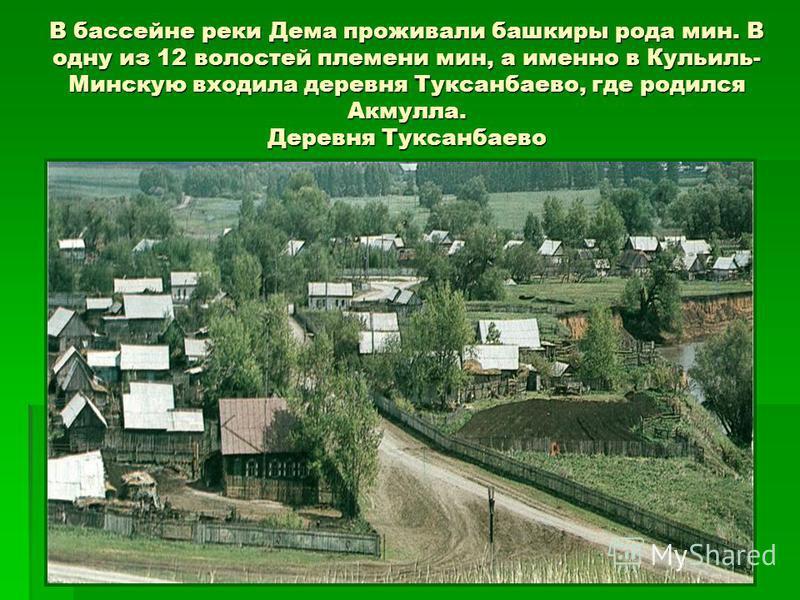 В бассейне реки Дема проживали башкиры рода мин. В одну из 12 волостей племени мин, а именно в Кульиль- Минскую входила деревня Туксанбаево, где родился Акмулла. Деревня Туксанбаево