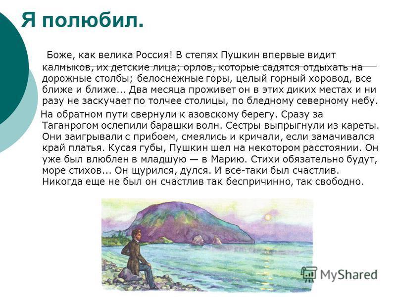 Я полюбил. Боже, как велика Россия! В степях Пушкин впервые видит калмыков, их детские лица; орлов, которые садятся отдыхать на дорожные столбы; белоснежные горы, целый горный хоровод, все ближе и ближе... Два месяца проживет он в этих диких местах и