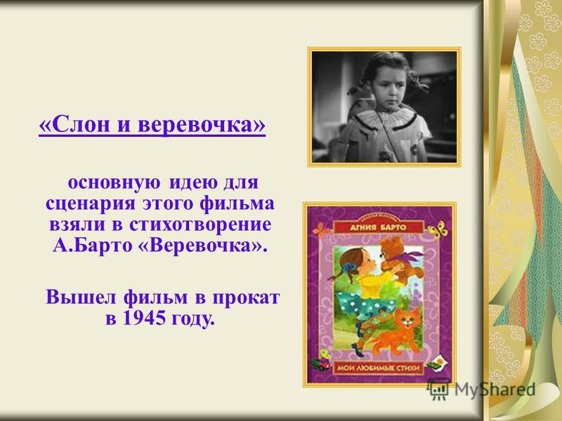 «Слон и веревочка» основную идею для сценария этого фильма взяли в стихотворение А.Барто «Веревочка». Вышел фильм в прокат в 1945 году.