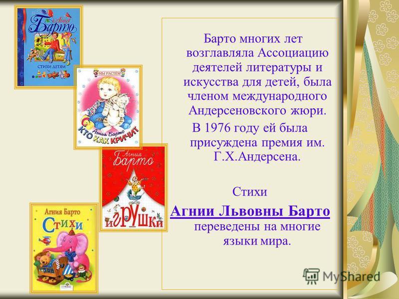 Барто многих лет возглавляла Ассоциацию деятелей литературы и искусства для детей, была членом международного Андерсеновского жюри. В 1976 году ей была присуждена премия им. Г.Х.Андерсена. Стихи Агнии Львовны Барто переведены на многие языки мира.