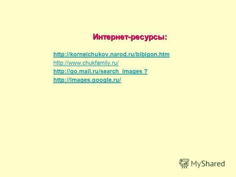 Интернет-ресурсы: http://korneichukov.narod.ru/bibigon.htm http://www.chukfamily.ru/ http://go.mail.ru/search_images ? http://images.google.ru/