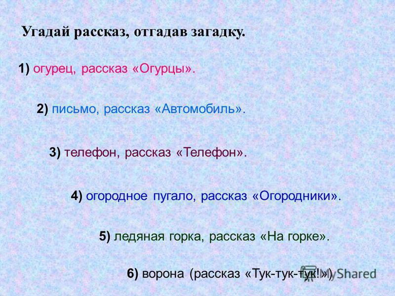 Угадай рассказ, отгадав загадку. 1) огурец, рассказ «Огурцы». 2) письмо, рассказ «Автомобиль». 3) телефон, рассказ «Телефон». 4) огородное пугало, рассказ «Огородники». 5) ледяная горка, рассказ «На горке». 6) ворона (рассказ «Тук-тук-тук!»)