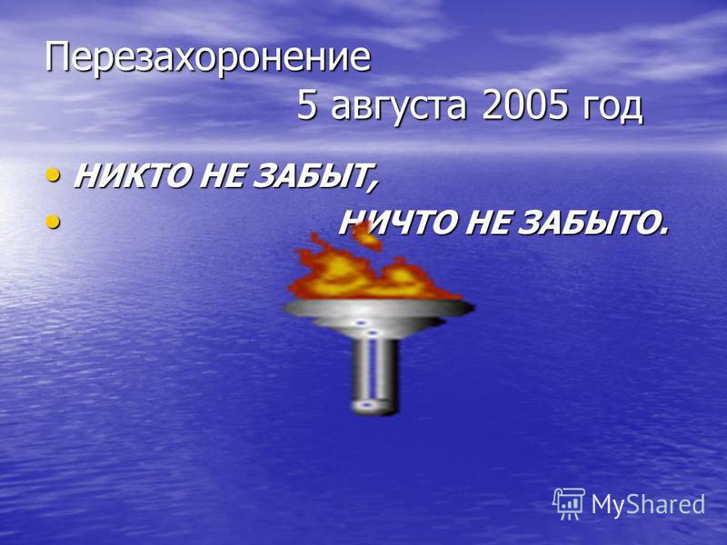 Перезахоронение 5 августа 2005 год НИКТО НЕ ЗАБЫТ, НИКТО НЕ ЗАБЫТ, НИЧТО НЕ ЗАБЫТО. НИЧТО НЕ ЗАБЫТО.