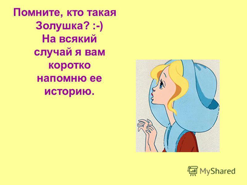 Помните, кто такая Золушка? :-) На всякий случай я вам коротко напомню ее историю.