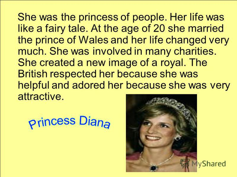 She was the princess of people. Her life was like a fairy tale. At the age of 20 she married the prince of Wales and her life changed very much. She was involved in many charities. She created a new image of a royal. The British respected her because