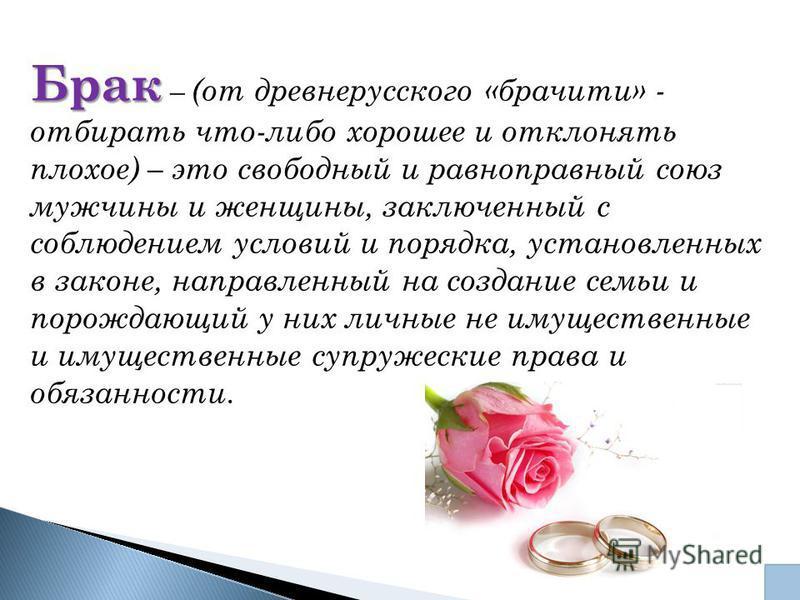Брак Брак – (от древнерусского «бра читы» - отбирать что-либо хорошее и отклонять плохое) – это свободный и равноправный союз мужчины и женщины, заключенный с соблюдением условий и порядка, установленных в законе, направленный на создание семьи и пор