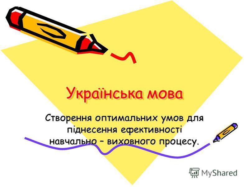 Українська мова Створення оптимальних умов для піднесення ефективності навчально – виховного процесу.