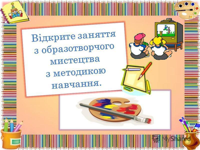 Відкрите заняття з образотворчого мистецтва з методикою навчання.