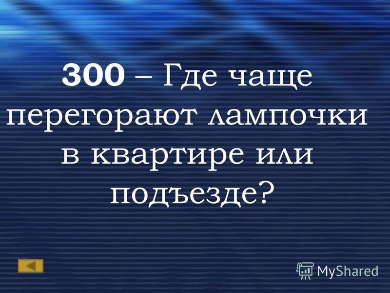 300 – Где чаще перегорают лампочки в квартире или подъезде?
