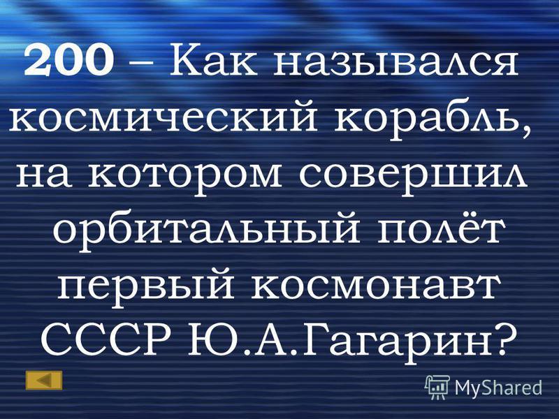 200 – Как назывался космический корабль, на котором совершил орбитальный полёт первый космонавт СССР Ю.А.Гагарин?