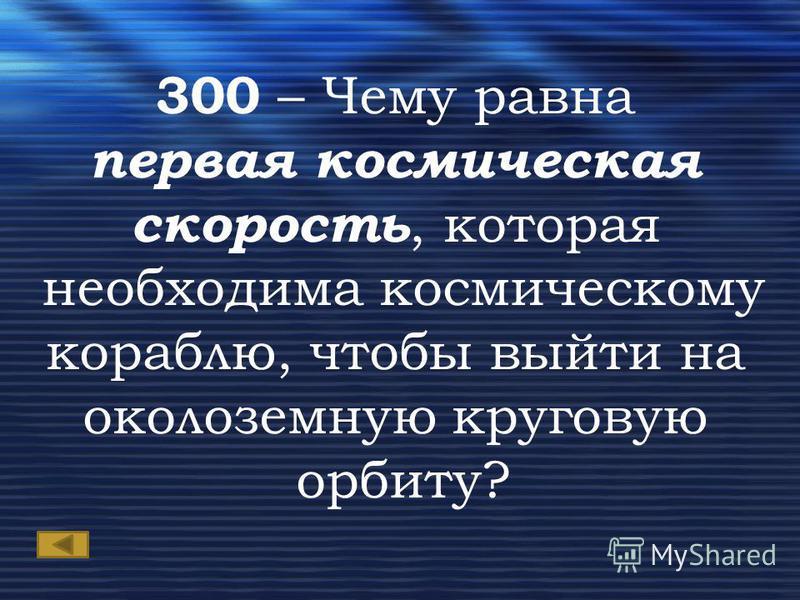 300 – Чему равна первая космическая скорость, которая необходима космическому кораблю, чтобы выйти на околоземную круговую орбиту?
