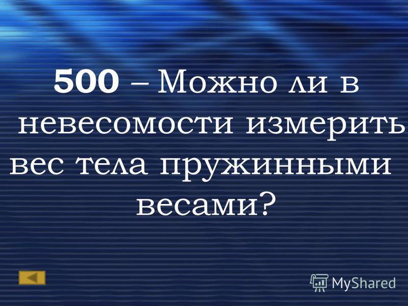 500 – Можно ли в невесомости измерить вес тела пружинными весами?