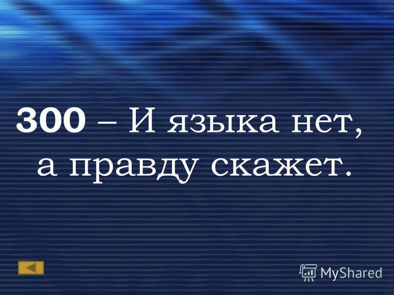 300 – И языка нет, а правду скажет.
