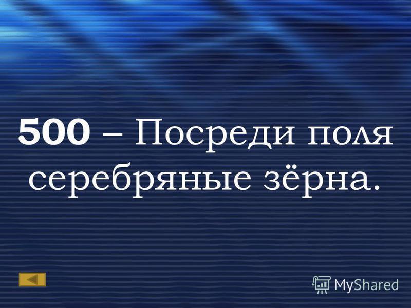 500 – Посреди поля серебряные зёрна.