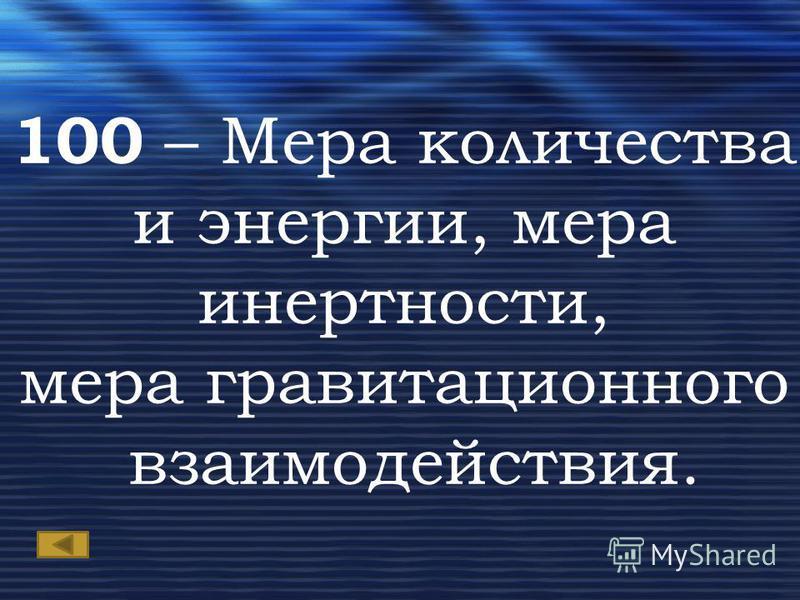 100 – Мера количества и энергии, мера инертности, мера гравитационного взаимодействия.