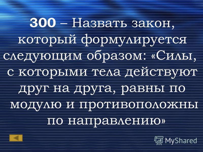 300 – Назвать закон, который формулируется следующим образом: «Силы, с которыми тела действуют друг на друга, равны по модулю и противоположны по направлению»