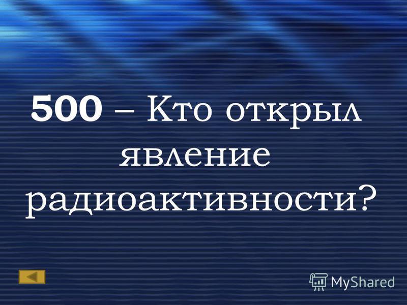 500 – Кто открыл явление радиоактивности?