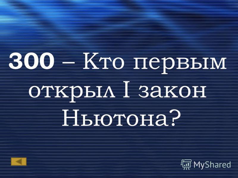 300 – Кто первым открыл I закон Ньютона?