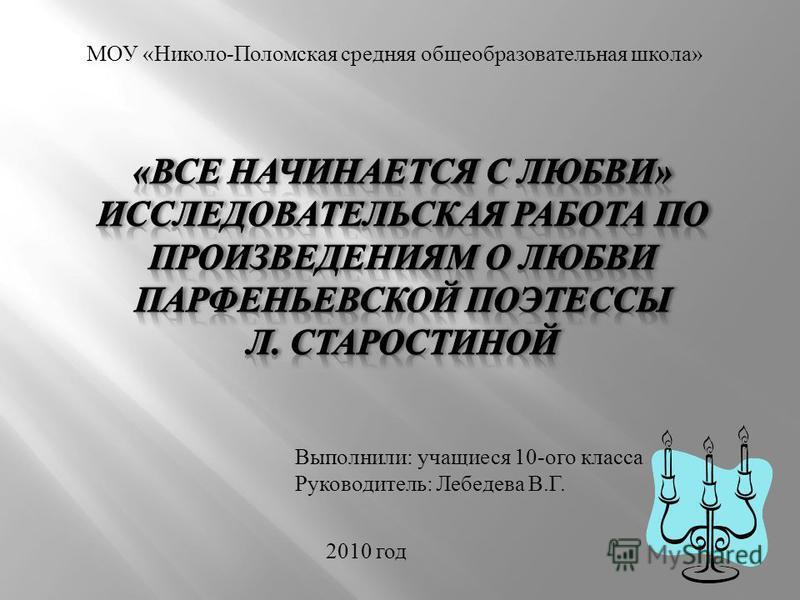 МОУ «Николо-Поломская средняя общеобразовательная школа» Выполнили: учащиеся 10-ого класса Руководитель: Лебедева В.Г. 2010 год