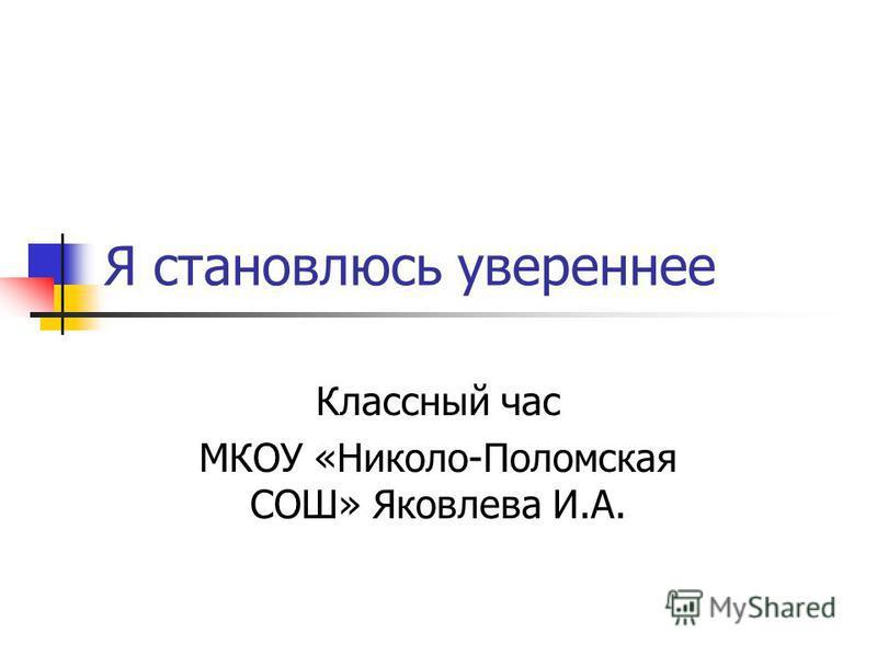 Я становлюсь увереннее Классный час МКОУ «Николо-Поломская СОШ» Яковлева И.А.