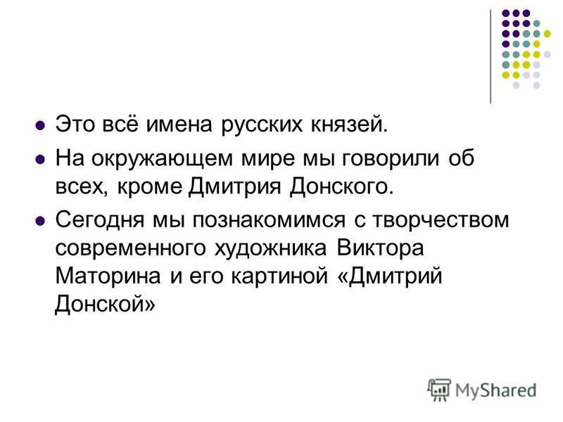 Это всё имена русских князей. На окружающем мире мы говорили об всех, кроме Дмитрия Донского. Сегодня мы познакомимся с творчеством современного художника Виктора Маторина и его картиной «Дмитрий Донской»