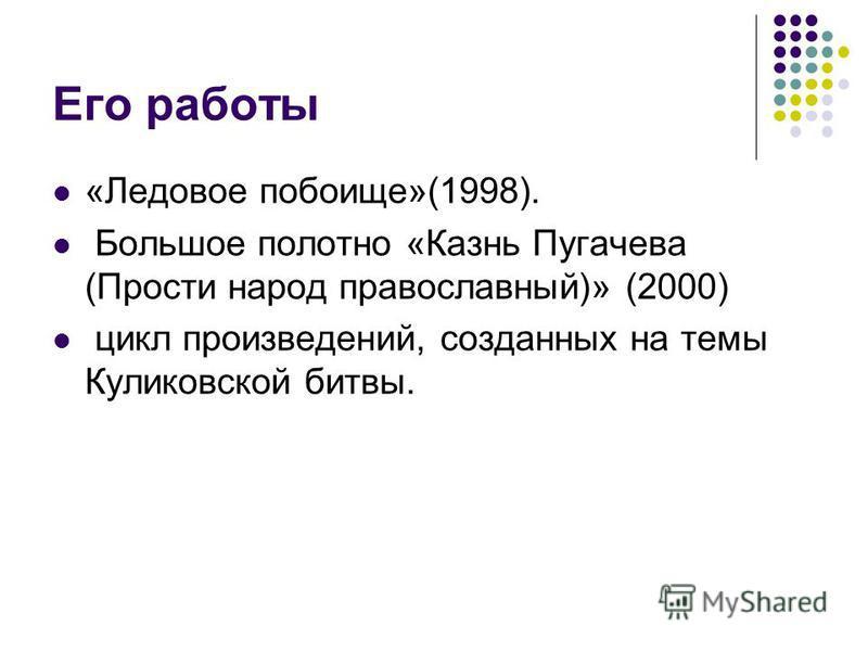 Его работы «Ледовое побоище»(1998). Большое полотно «Казнь Пугачева (Прости народ православный)» (2000) цикл произведений, созданных на темы Куликовской битвы.