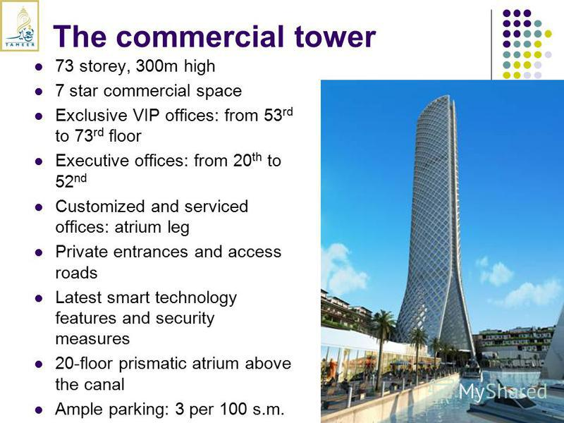 The commercial tower 73 storey, 300m high 7 star commercial space Exclusive VIP offices: from 53 rd to 73 rd floor Executive offices: from 20 th to 52 nd Customized and serviced offices: atrium leg Private entrances and access roads Latest smart tech