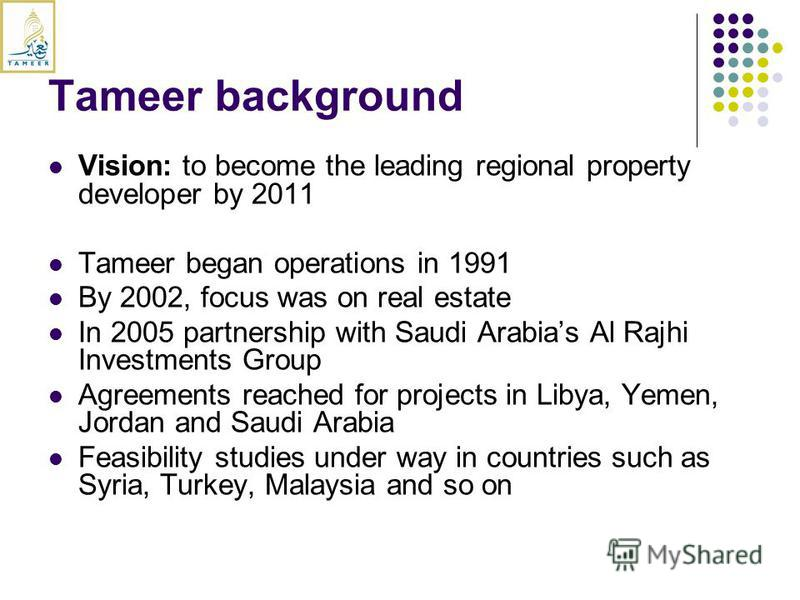 Tameer background Vision: to become the leading regional property developer by 2011 Tameer began operations in 1991 By 2002, focus was on real estate In 2005 partnership with Saudi Arabias Al Rajhi Investments Group Agreements reached for projects in