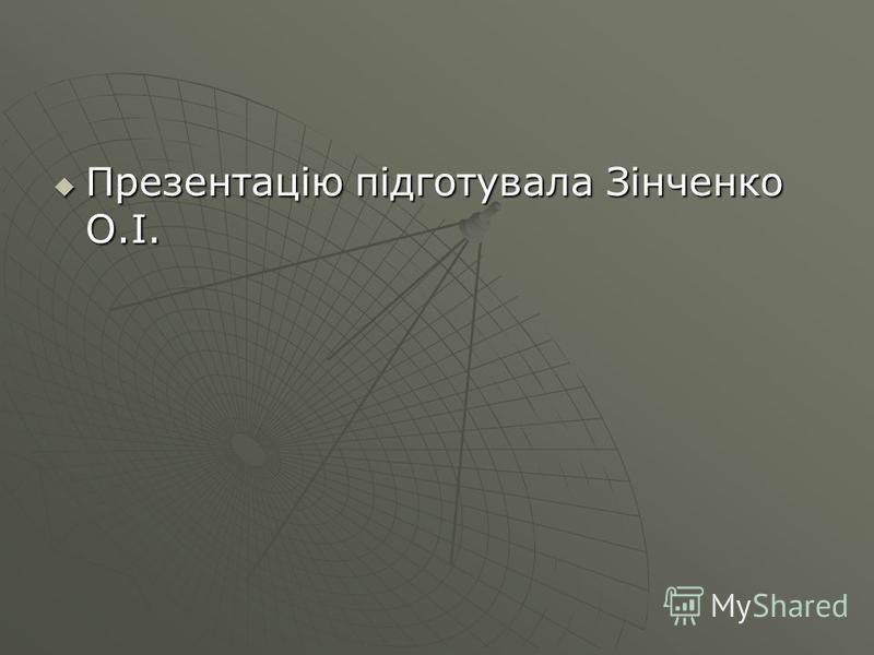 Презентацію підготувала Зінченко О.І. Презентацію підготувала Зінченко О.І.