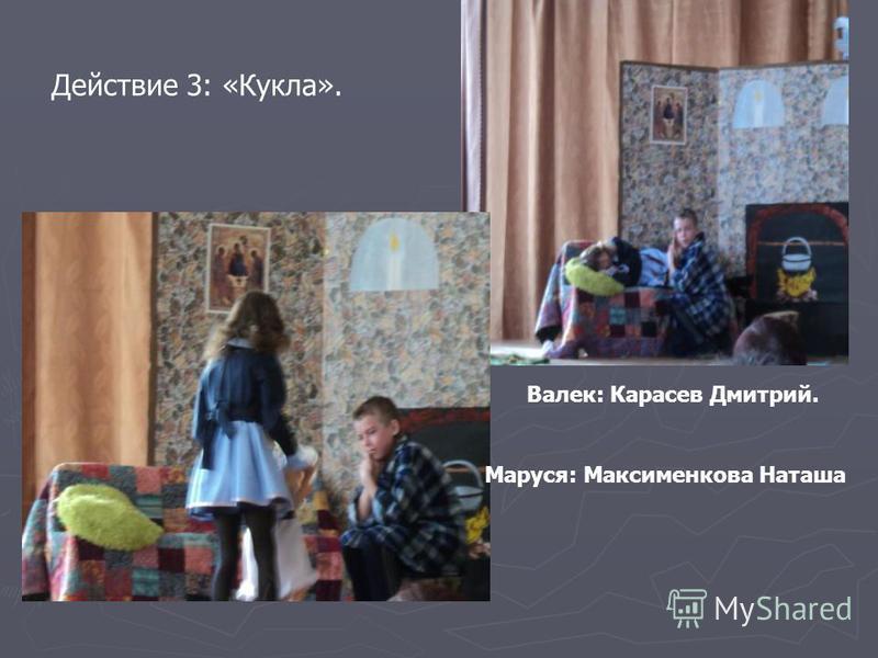 Действие 3: «Кукла». Валек: Карасев Дмитрий. Маруся: Максименкова Наташа