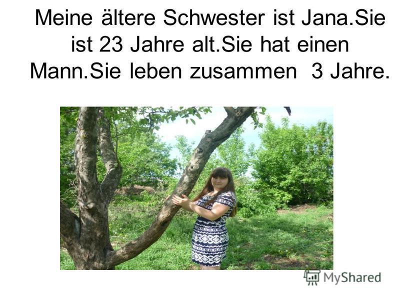 Meine ältere Schwester ist Jana.Sie ist 23 Jahre alt.Sie hat einen Mann.Sie leben zusammen 3 Jahre.